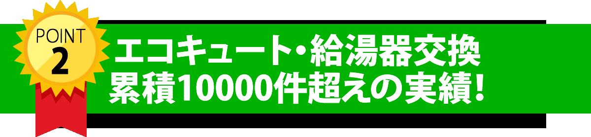 エコキュート・給湯機交換累積10000件越えの実績!